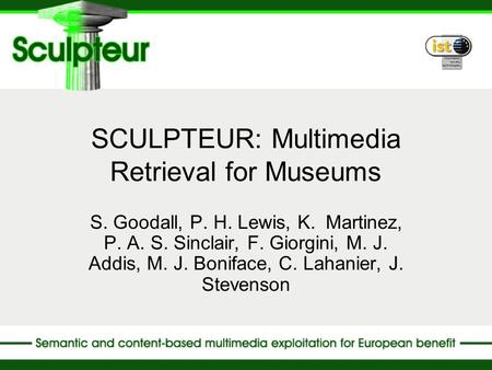 SCULPTEUR: Multimedia Retrieval for Museums S. Goodall, P. H. Lewis, K. Martinez, P. A. S. Sinclair, F. Giorgini, M. J. Addis, M. J. Boniface, C. Lahanier,