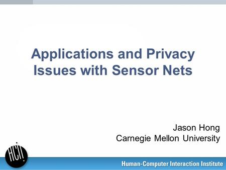 Applications and Privacy Issues with Sensor Nets Jason Hong Carnegie Mellon University.
