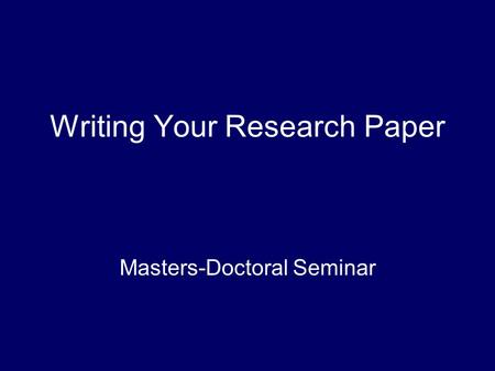 Writing Your Research Paper Masters-Doctoral Seminar.