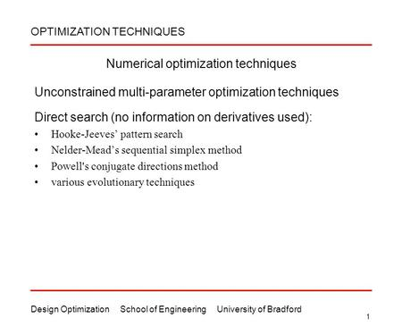 Design Optimization School of Engineering University of Bradford 1 Numerical optimization techniques Unconstrained multi-parameter optimization techniques.