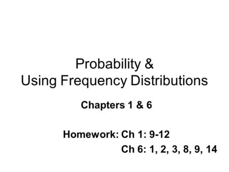 Probability & Using Frequency Distributions Chapters 1 & 6 Homework: Ch 1: 9-12 Ch 6: 1, 2, 3, 8, 9, 14.