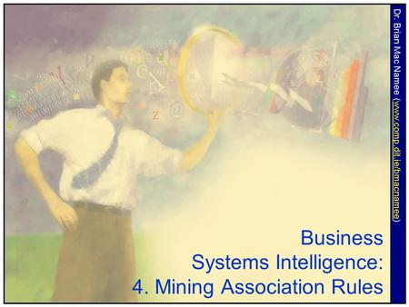 Business Systems Intelligence: 4. Mining Association Rules Dr. Brian Mac Namee (www.comp.dit.ie/bmacnamee)www.comp.dit.ie/bmacnamee.