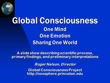 A slide show describing scientific process, primary findings, and preliminary interpretations Roger Nelson, Director Global Consciousness Project