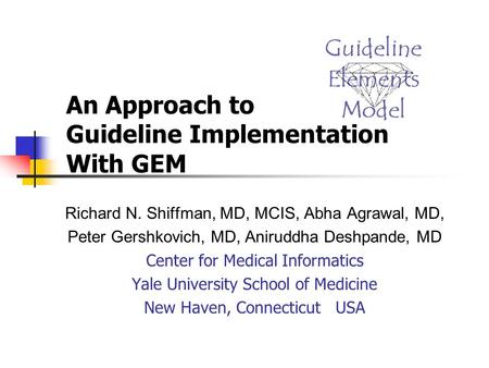 An Approach to Guideline Implementation With GEM Richard N. Shiffman, MD, MCIS, Abha Agrawal, MD, Peter Gershkovich, MD, Aniruddha Deshpande, MD Center.