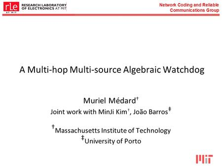 Network Coding and Reliable Communications Group A Multi-hop Multi-source Algebraic Watchdog Muriel Médard † Joint work with MinJi Kim †, João Barros ‡