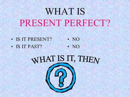 WHAT IS PRESENT PERFECT? IS IT PRESENT? IS IT PAST? NO NO.