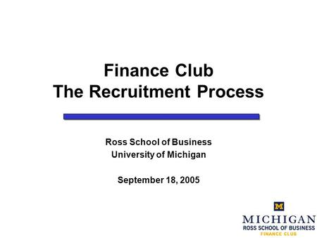 Finance Club The Recruitment Process Ross School of Business University of Michigan September 18, 2005.