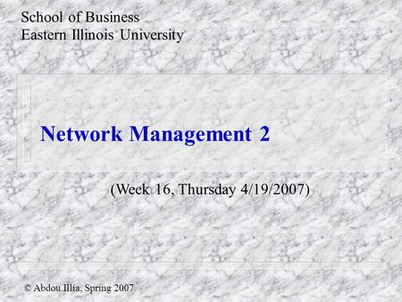 Network Management 2 School of Business Eastern Illinois University © Abdou Illia, Spring 2007 (Week 16, Thursday 4/19/2007)