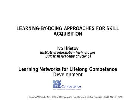 Learning Networks for Lifelong Competence Development, Sofia, Bulgaria, 30-31 March, 2006 LEARNING-BY-DOING APPROACHES FOR SKILL ACQUISITION Ivo Hristov.