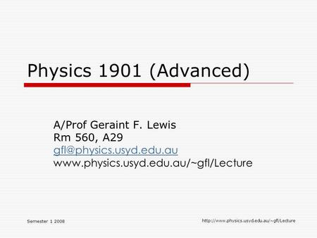 Semester 1 2008  Physics 1901 (Advanced) A/Prof Geraint F. Lewis Rm 560, A29