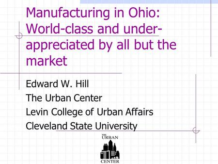 Manufacturing in Ohio: World-class and under- appreciated by all but the market Edward W. Hill The Urban Center Levin College of Urban Affairs Cleveland.