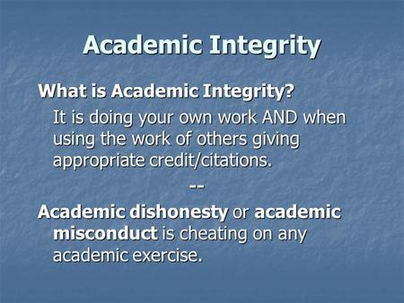 Academic Integrity What is Academic Integrity? It is doing your own work AND when using the work of others giving appropriate credit/citations. -- Academic.