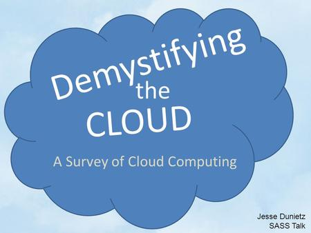 CLOUD Demystifying the Jesse Dunietz SASS Talk A Survey of Cloud Computing.