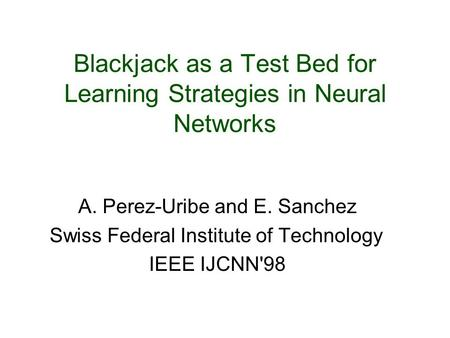 Blackjack as a Test Bed for Learning Strategies in Neural Networks A. Perez-Uribe and E. Sanchez Swiss Federal Institute of Technology IEEE IJCNN'98.