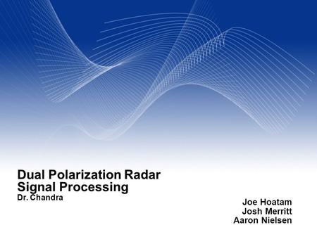 Your Name Your Title Your Organization (Line #1) Your Organization (Line #2) Dual Polarization Radar Signal Processing Dr. Chandra Joe Hoatam Josh Merritt.