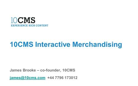 10CMS Interactive Merchandising James Brooke – co-founder, 10CMS +44 7796 173012.