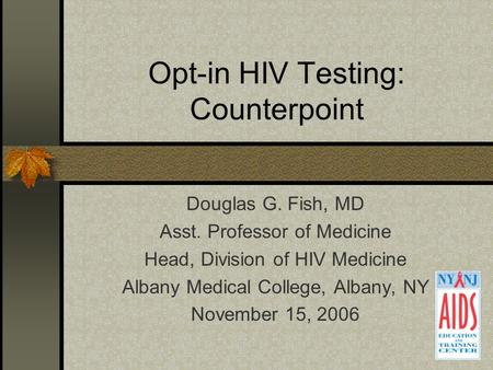 Opt-in HIV Testing: Counterpoint Douglas G. Fish, MD Asst. Professor of Medicine Head, Division of HIV Medicine Albany Medical College, Albany, NY November.