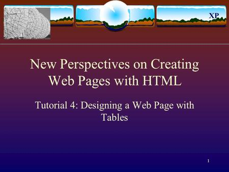 XP 1 New Perspectives on Creating Web Pages with HTML Tutorial 4: Designing a Web Page with Tables.