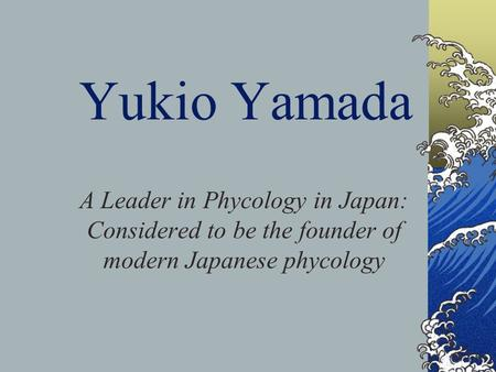 Yukio Yamada A Leader in Phycology in Japan: Considered to be the founder of modern Japanese phycology.