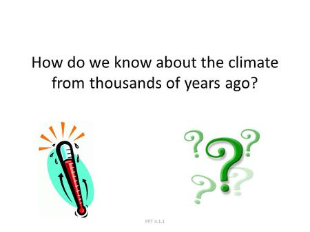 How do we know about the climate from thousands of years ago? PPT 4.1.1.