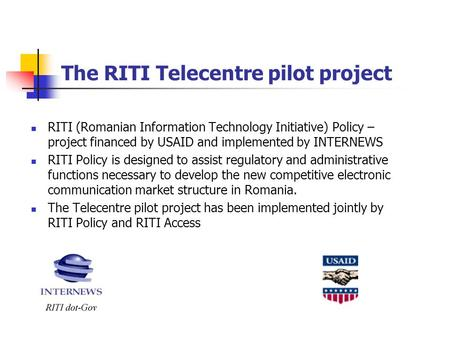 The RITI Telecentre pilot project RITI (Romanian Information Technology Initiative) Policy – project financed by USAID and implemented by INTERNEWS RITI.
