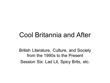 Cool Britannia and After British Literature, Culture, and Society from the 1990s to the Present Session Six: Lad Lit, Spicy Brits, etc.