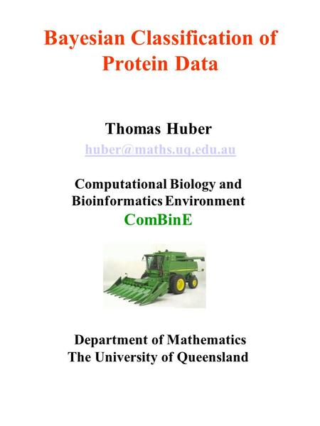 Bayesian Classification of Protein Data Thomas Huber Computational Biology and Bioinformatics Environment ComBinE Department of Mathematics.