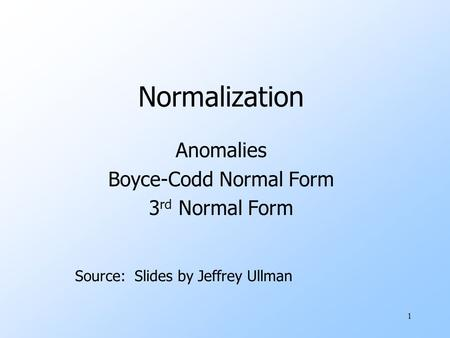 1 Normalization Anomalies Boyce-Codd Normal Form 3 rd Normal Form Source: Slides by Jeffrey Ullman.