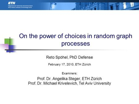 On the power of choices in random graph processes Reto Spöhel, PhD Defense February 17, 2010, ETH Zürich Examiners: Prof. Dr. Angelika Steger, ETH Zürich.