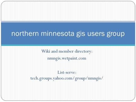 Wiki and member directory: nmngis.wetpaint.com List-serve: tech.groups.yahoo.com/group/nmngis/ northern minnesota gis users group.