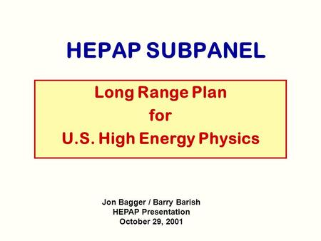 HEPAP SUBPANEL Long Range Plan for U.S. High Energy Physics Jon Bagger / Barry Barish HEPAP Presentation October 29, 2001.