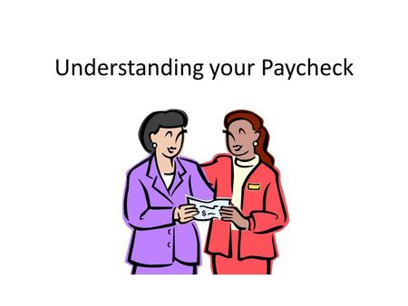 Understanding your Paycheck. What information in on a pay stub? Gross wages- how much you earn before taxes and other deductions Net wages- amount left.