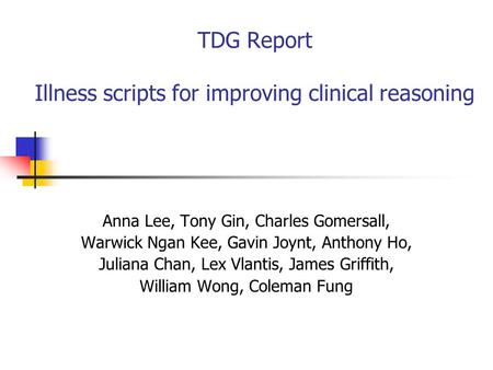 TDG Report Illness scripts for improving clinical reasoning Anna Lee, Tony Gin, Charles Gomersall, Warwick Ngan Kee, Gavin Joynt, Anthony Ho, Juliana Chan,