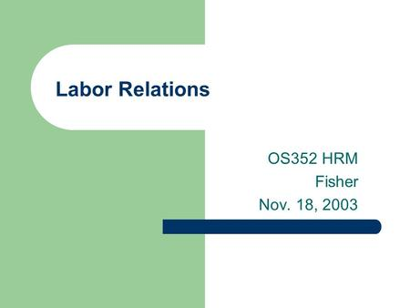 Labor Relations OS352 HRM Fisher Nov. 18, 2003. 2 Agenda Hand out final essay questions History of unions Basic union concepts and laws Organizing process.