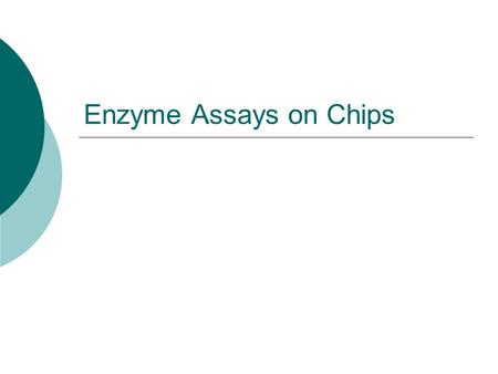 Enzyme Assays on Chips. Introduction Enzyme assays are used for discovery and characterization of enzymes Identification of protein function instead of.
