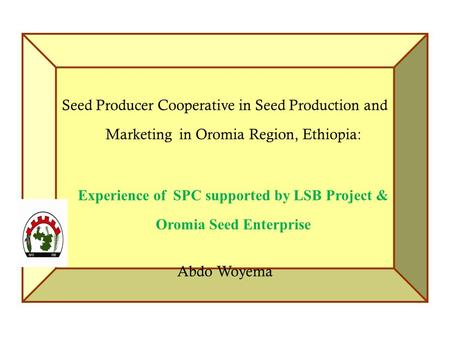 Seed Producer Cooperative in Seed Production and Marketing in Oromia Region, Ethiopia: Experience of SPC supported by LSB Project & Oromia Seed Enterprise.