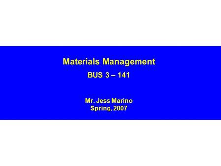 Materials Management BUS 3 – 141 Mr. Jess Marino Spring, 2007.