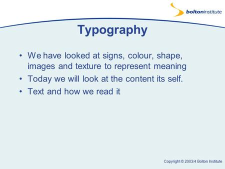 Copyright © 2003/4 Bolton Institute Typography We have looked at signs, colour, shape, images and texture to represent meaning Today we will look at the.