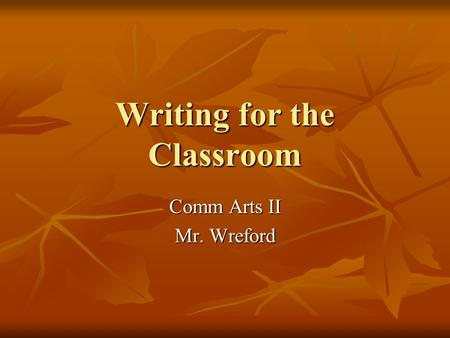 Writing for the Classroom Comm Arts II Mr. Wreford.