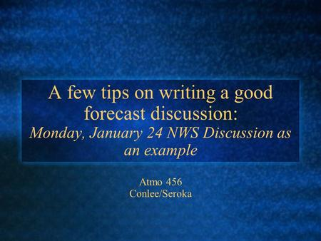 A few tips on writing a good forecast discussion: Monday, January 24 NWS Discussion as an example Atmo 456 Conlee/Seroka.