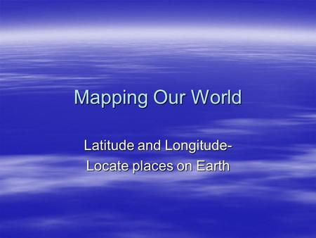 Mapping Our World Latitude and Longitude- Locate places on Earth.