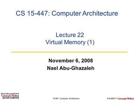 15-447 Computer ArchitectureFall 2008 © CS 15-447: Computer Architecture Lecture 22 Virtual Memory (1) November 6, 2008 Nael Abu-Ghazaleh.
