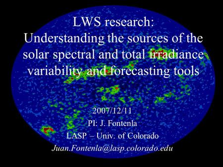 LWS research: Understanding the sources of the solar spectral and total irradiance variability and forecasting tools 2007/12/11 PI: J. Fontenla LASP –