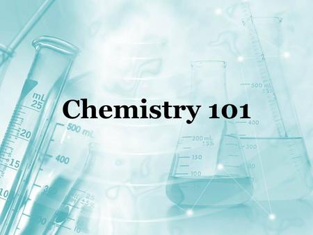 Chemistry 101. What is Chemistry? The study of MATTER and changes in MATTER.