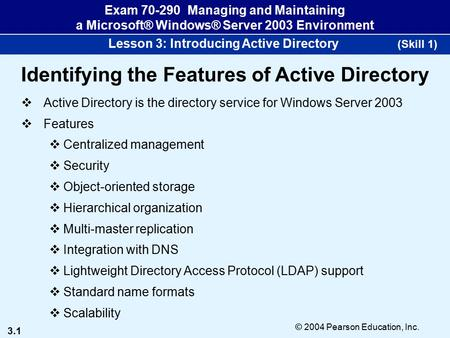 3.1 © 2004 Pearson Education, Inc. Exam 70-290 Managing and Maintaining a Microsoft® Windows® Server 2003 Environment Lesson 3: Introducing Active Directory.