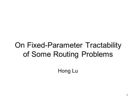 1 On Fixed-Parameter Tractability of Some Routing Problems Hong Lu.