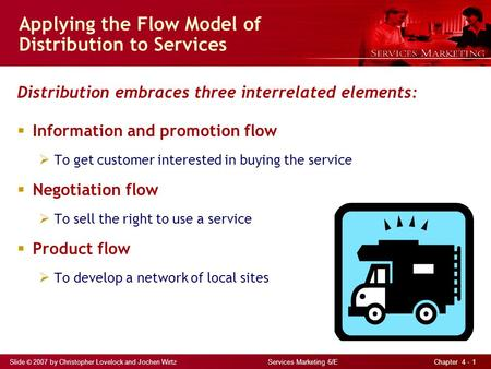 Slide © 2007 by Christopher Lovelock and Jochen Wirtz Services Marketing 6/E Chapter 4 - 1 Applying the Flow Model of Distribution to Services Distribution.