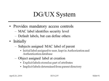 April 20, 2004ECS 235Slide #1 DG/UX System Provides mandatory access controls –MAC label identifies security level –Default labels, but can define others.