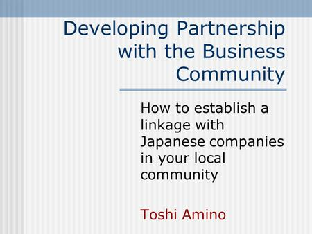 Developing Partnership with the Business Community How to establish a linkage with Japanese companies in your local community Toshi Amino.