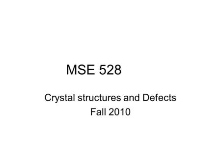 MSE 528 Crystal structures and Defects Fall 2010.